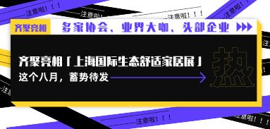 多家协会、业界大咖、头部企业…齐聚亮相「上海国际生态舒适家居展」这个八月,蓄势待发!