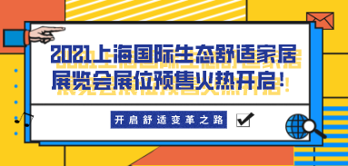开启舒适变革之路,2021上海国际生态舒适家居展览会展位预售火热开启!