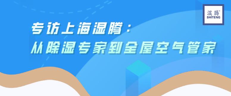 上海湿腾:从除湿专家到全屋空气管家 ——专访湿腾运营总经理  尚坚